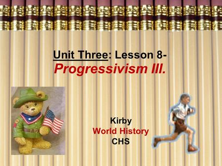 Unit Three: Lesson 8- Progressivism III. Kirby World History CHS.