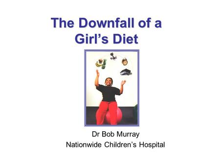 The Downfall of a Girl's Diet Dr Bob Murray Nationwide Children's Hospital.