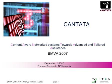 BMVA CANTATA – INRIA, December 12, 2007 page 1 JL-1 Content Aware Networked systems Towards Advanced and Tailored Assistance BMVA 2007 December 12, 2007.