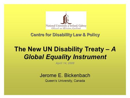 1 Centre for Disability Law & Policy The New UN Disability Treaty – A Global Equality Instrument April 14, 2008 Jerome E. Bickenbach Queen's University,