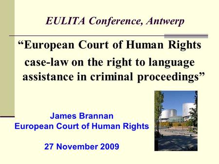 "EULITA Conference, Antwerp ""European Court of Human Rights case-law on the right to language assistance in criminal proceedings"" James Brannan European."
