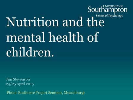 Nutrition and the mental health of children. Jim Stevenson 24/25 April 2015 Pinkie Resilience Project Seminar, Musselburgh.