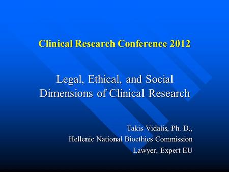 Clinical Research Conference 2012 Legal, Ethical, and Social Dimensions of Clinical Research Takis Vidalis, Ph. D., Hellenic National Bioethics Commission.