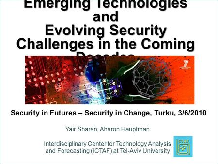Emerging Technologies and Evolving Security Challenges in the Coming Decades Yair Sharan, Aharon Hauptman Interdisciplinary Center for Technology Analysis.