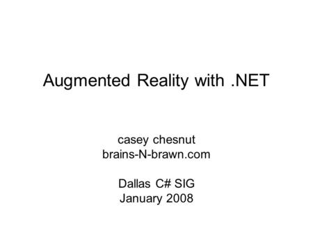 Augmented Reality with.NET casey chesnut brains-N-brawn.com Dallas C# SIG January 2008.