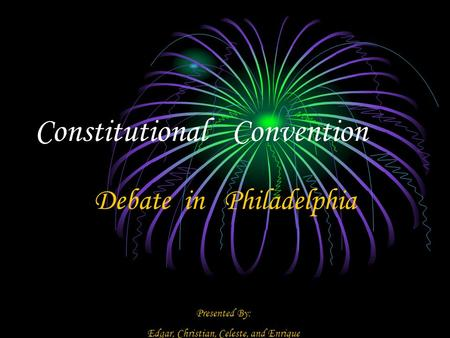 Constitutional Convention Debate in Philadelphia Presented By: Edgar, Christian, Celeste, and Enrique.