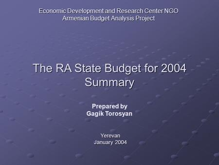 Economic Development and Research Center NGO Armenian Budget Analysis Project The RA State Budget for 2004 Summary Yerevan January 2004 Prepared by Gagik.