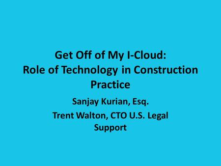 Get Off of My I-Cloud: Role of Technology in Construction Practice Sanjay Kurian, Esq. Trent Walton, CTO U.S. Legal Support.