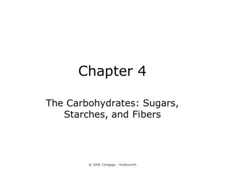 © 2009 Cengage - Wadsworth Chapter 4 The Carbohydrates: Sugars, Starches, and Fibers.