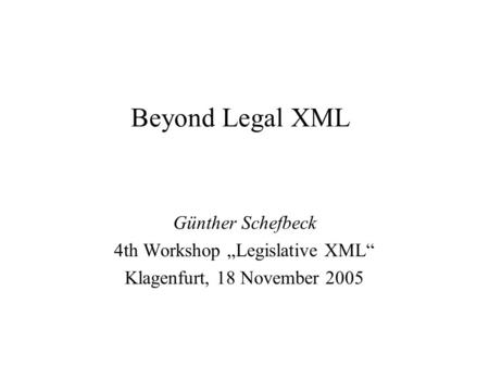"Beyond Legal XML Günther Schefbeck 4th Workshop ""Legislative XML"" Klagenfurt, 18 November 2005."