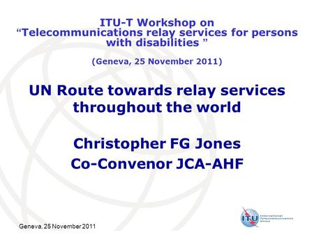 "Geneva, 25 November 2011 UN Route towards relay services throughout the world Christopher FG Jones Co-Convenor JCA-AHF ITU-T Workshop on ""Telecommunications."