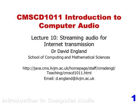 1 CMSCD1011 Introduction to Computer Audio Lecture 10: Streaming audio for Internet transmission Dr David England School of Computing and Mathematical.