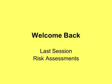 Welcome Back Last Session Risk Assessments. What is a risk assessment and when should they be carried out?