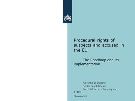 7 December 2010 Procedural rights of suspects and accused in the EU The Roadmap and its implementation Adrienne Boerwinkel Senior Legal Adviser Dutch Ministry.