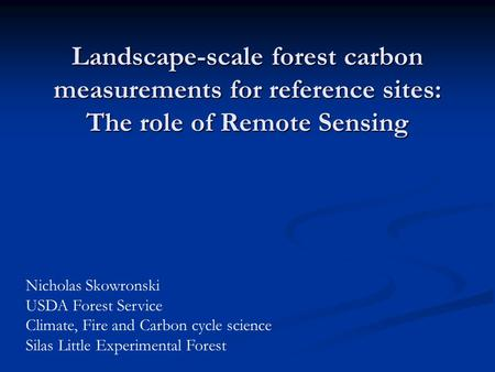 Landscape-scale forest carbon measurements for reference sites: The role of Remote Sensing Nicholas Skowronski USDA Forest Service Climate, Fire and Carbon.