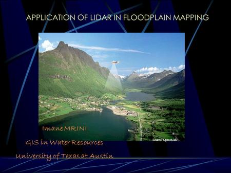 APPLICATION OF LIDAR IN FLOODPLAIN MAPPING Imane MRINI GIS in Water Resources University of Texas at Austin Source. Optech,Inc.