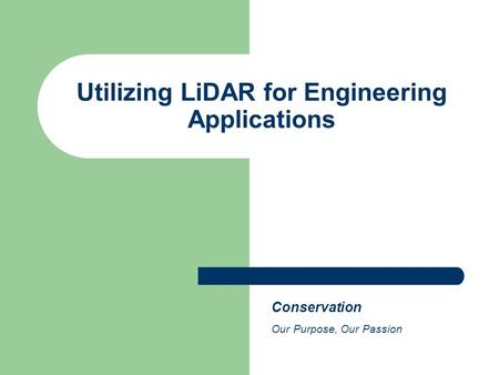 Utilizing LiDAR for Engineering Applications Conservation Our Purpose, Our Passion.