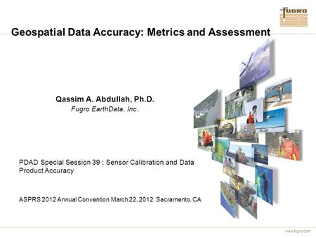 Www.fugro.com Geospatial Data Accuracy: Metrics and Assessment Qassim A. Abdullah, Ph.D. Fugro EarthData, Inc. PDAD Special Session 39 : Sensor Calibration.