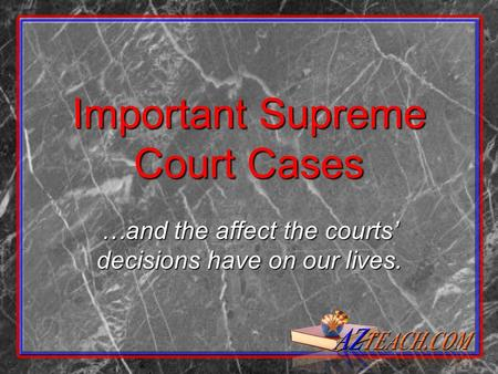 Important Supreme Court Cases …and the affect the courts' decisions have on our lives.