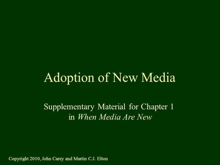 Adoption of New Media Supplementary Material for Chapter 1 in When Media Are New Copyright 2010, John Carey and Martin C.J. Elton.