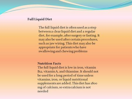 Full Liquid Diet Nutrition Facts The full liquid diet is low in iron, vitamin B12, vitamin A, and thiamine. It should not be used for a long period of.
