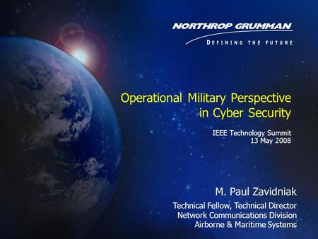 Operational Military Perspective in Cyber Security IEEE Technology Summit 13 May 2008 M. Paul Zavidniak Technical Fellow, Technical Director Network Communications.