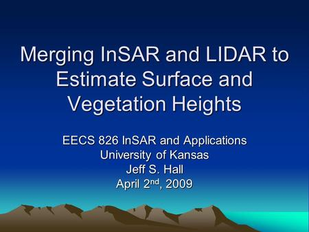 Merging InSAR and LIDAR to Estimate Surface and Vegetation Heights EECS 826 InSAR and Applications University of Kansas Jeff S. Hall April 2 nd, 2009.