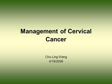 Management of Cervical Cancer Chu-Ling Wang 4/19/2006.