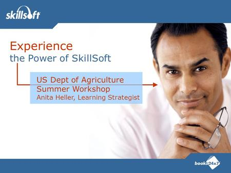 Experience the Power of SkillSoft US Dept of Agriculture Summer Workshop Anita Heller, Learning Strategist.