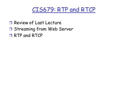 CIS679: RTP and RTCP r Review of Last Lecture r Streaming from Web Server r RTP and RTCP.