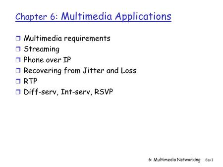 6: Multimedia Networking6a-1 Chapter 6: Multimedia Applications r Multimedia requirements r Streaming r Phone over IP r Recovering from Jitter and Loss.