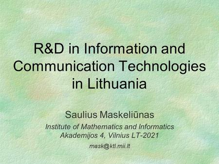 R&D in Information and Communication Technologies in Lithuania Saulius Maskeliūnas Institute of Mathematics and Informatics Akademijos 4, Vilnius LT-2021.