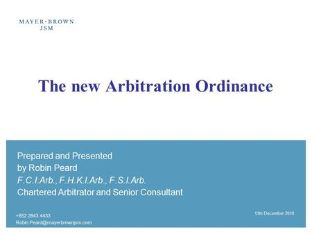 +852 2843 4433 13th December 2010 The new Arbitration Ordinance Prepared and Presented by Robin Peard F.C.I.Arb., F.H.K.I.Arb.,