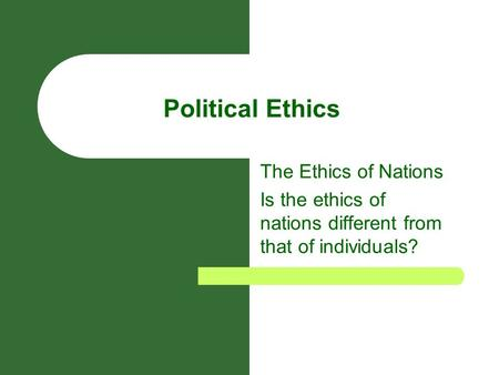Political Ethics The Ethics of Nations Is the ethics of nations different from that of individuals?