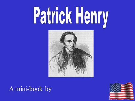 A mini-book by. Facts about Patrick Henry Patrick Henry was born on Patrick Henry was born in Patrick Henry was a lawyer. He learned law by The place.