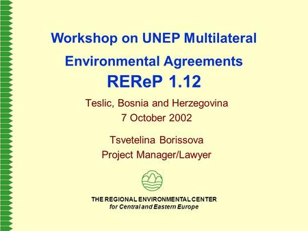 THE REGIONAL ENVIRONMENTAL CENTER for Central and Eastern Europe Workshop on UNEP Multilateral Environmental Agreements REReP 1.12 Teslic, Bosnia and Herzegovina.