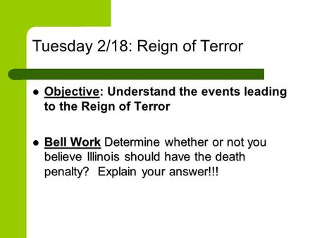 Tuesday 2/18: Reign of Terror Objective: Understand the events leading to the Reign of Terror Bell Work Determine whether or not you believe Illinois should.