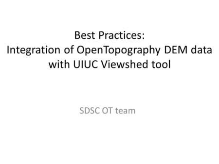 Best Practices: Integration of OpenTopography DEM data with UIUC Viewshed tool SDSC OT team.