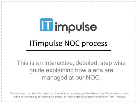 ITimpulse NOC process This is an interactive, detailed, step wise guide explaining how alerts are managed at our NOC. This document contains information.