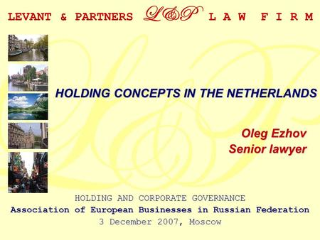 LEVANT & PARTNERS L&P L A W F I R M Oleg Ezhov Senior lawyer HOLDING CONCEPTS IN THE NETHERLANDS HOLDING AND CORPORATE GOVERNANCE Association of European.
