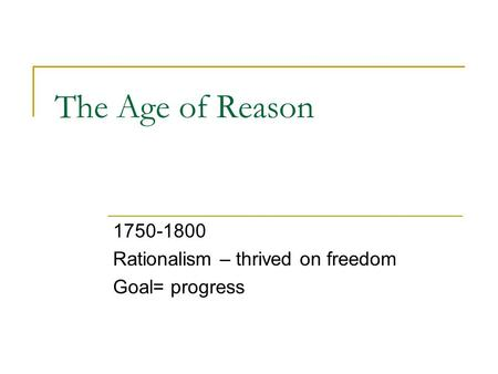 The Age of Reason 1750-1800 Rationalism – thrived on freedom Goal= progress.