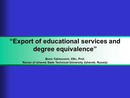 """Export of educational services and degree equivalence"" Boris Yakimovich, DSc, Prof. Rector of Izhevsk State Technical University (Izhevsk, Russia)"