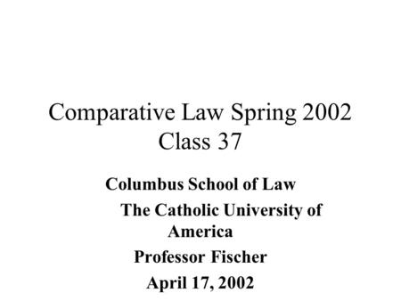 Comparative Law Spring 2002 Class 37 Columbus School of Law The Catholic University of America Professor Fischer April 17, 2002.