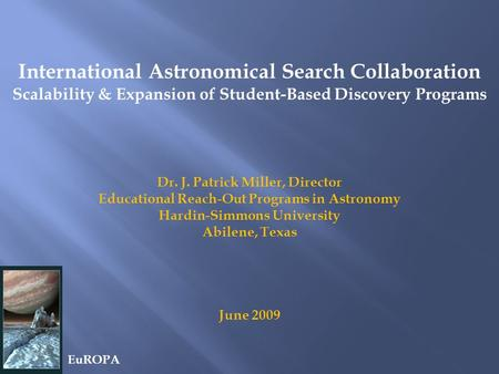 International Astronomical Search Collaboration Scalability & Expansion of Student-Based Discovery Programs Dr. J. Patrick Miller, Director Educational.