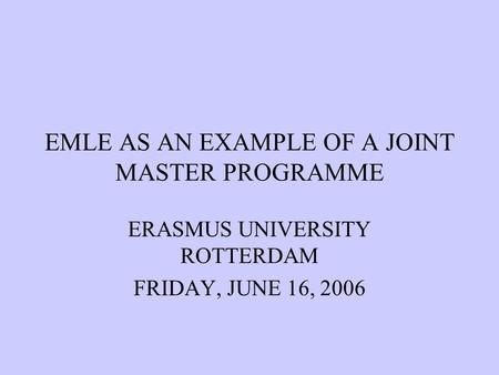 EMLE AS AN EXAMPLE OF A JOINT MASTER PROGRAMME ERASMUS UNIVERSITY ROTTERDAM FRIDAY, JUNE 16, 2006.