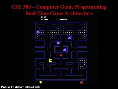 PacMan by Midway, released 1980 CSE 380 – Computer Game Programming Real-Time Game Architecture.