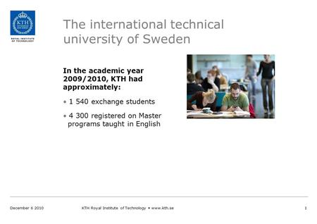 The international technical university of Sweden In the academic year 2009/2010, KTH had approximately: 1 540 exchange students 4 300 registered on Master.