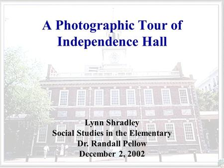 A Photographic Tour of Independence Hall Lynn Shradley Social Studies in the Elementary Dr. Randall Pellow December 2, 2002.