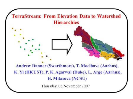 TerraStream: From Elevation Data to Watershed Hierarchies Thursday, 08 November 2007 Andrew Danner (Swarthmore), T. Moelhave (Aarhus), K. Yi (HKUST), P.