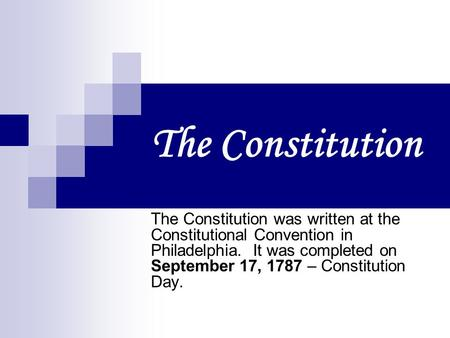 The Constitution The Constitution was written at the Constitutional Convention in Philadelphia. It was completed on September 17, 1787 – Constitution.